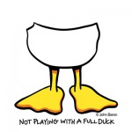 Not Playing With A Full Duck by John Baron humorous half of a duck gift design idea.
